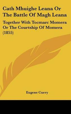 Cath Mhuighe Leana Or The Battle Of Magh Leana: Together With Tocmarc Momera Or The Courtship Of Momera (1855)