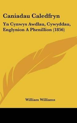 Caniadau Caledfryn: Yn Cynwys Awdlau, Cywyddau, Englynion A Phenillion (1856)