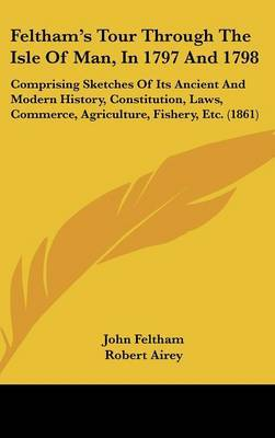 Feltham's Tour Through The Isle Of Man, In 1797 And 1798: Comprising Sketches Of Its Ancient And Modern History, Constitution, Laws, Commerce, Agriculture, Fishery, Etc. (1861)