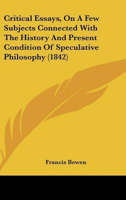 Critical Essays, On A Few Subjects Connected With The History And Present Condition Of Speculative Philosophy (1842)
