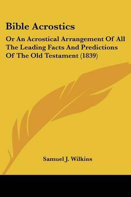 Bible Acrostics: Or An Acrostical Arrangement Of All The Leading Facts And Predictions Of The Old Testament (1839)