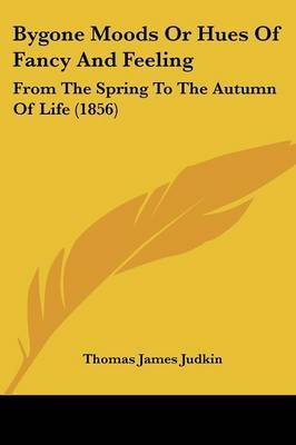 Bygone Moods Or Hues Of Fancy And Feeling: From The Spring To The Autumn Of Life (1856)