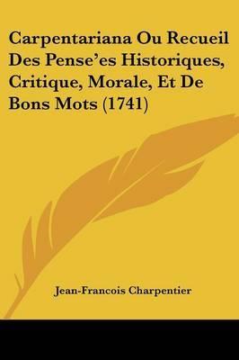 Carpentariana Ou Recueil Des Pense'es Historiques, Critique, Morale, Et De Bons Mots (1741)