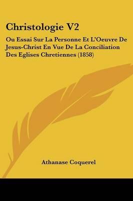 Christologie V2: Ou Essai Sur La Personne Et L'Oeuvre De Jesus-Christ En Vue De La Conciliation Des Eglises Chretiennes (1858)