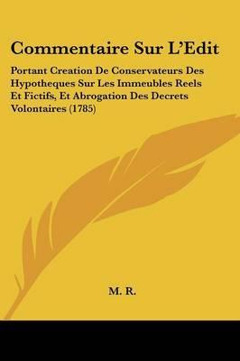 Commentaire Sur L'Edit: Portant Creation De Conservateurs Des Hypotheques Sur Les Immeubles Reels Et Fictifs, Et Abrogation Des Decrets Volontaires (1785)