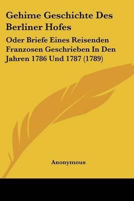 Gehime Geschichte Des Berliner Hofes: Oder Briefe Eines Reisenden Franzosen Geschrieben In Den Jahren 1786 Und 1787 (1789)