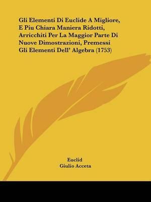 Gli Elementi Di Euclide A Migliore, E Piu Chiara Maniera Ridotti, Arricchiti Per La Maggior Parte Di Nuove Dimostrazioni, Premessi Gli Elementi Dell' Algebra (1753)