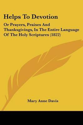 Helps To Devotion: Or Prayers, Praises And Thanksgivings, In The Entire Language Of The Holy Scriptures (1822)