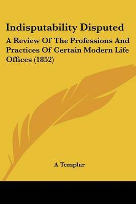 Indisputability Disputed: A Review Of The Professions And Practices Of Certain Modern Life Offices (1852)