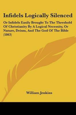 Infidels Logically Silenced: Or Infidels Easily Brought To The Threshold Of Christianity By A Logical Necessity, Or Nature, Deism, And The God Of The Bible (1863)