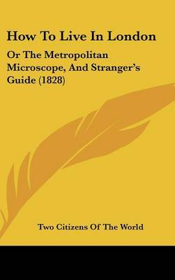 How To Live In London: Or The Metropolitan Microscope, And Stranger's Guide (1828)