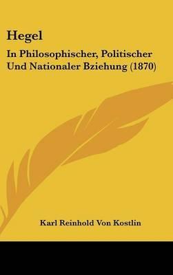 Hegel: In Philosophischer, Politischer Und Nationaler Bziehung (1870)
