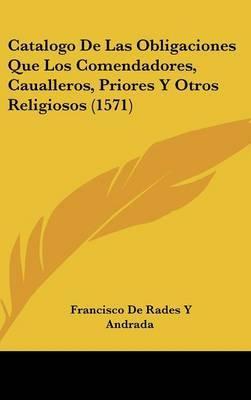 Catalogo De Las Obligaciones Que Los Comendadores, Caualleros, Priores Y Otros Religiosos (1571)