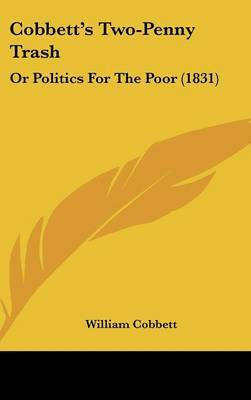 Cobbett's Two-Penny Trash: Or Politics For The Poor (1831)