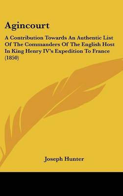 Agincourt: A Contribution Towards An Authentic List Of The Commanders Of The English Host In King Henry IV's Expedition To France (1850)