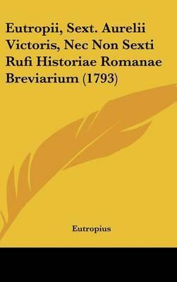 Eutropii, Sext. Aurelii Victoris, Nec Non Sexti Rufi Historiae Romanae Breviarium (1793)