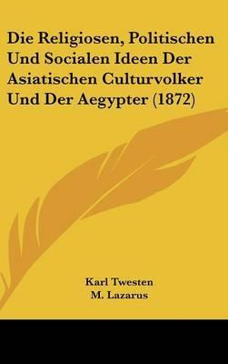 Die Religiosen, Politischen Und Socialen Ideen Der Asiatischen Culturvolker Und Der Aegypter (1872)