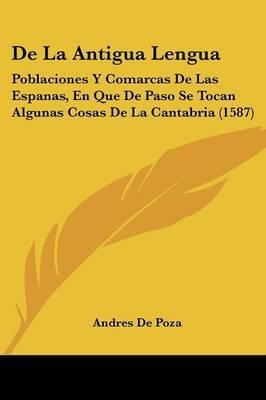 De La Antigua Lengua: Poblaciones Y Comarcas De Las Espanas, En Que De Paso Se Tocan Algunas Cosas De La Cantabria (1587)