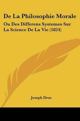 De La Philosophie Morale: Ou Des Differens Systemes Sur La Science De La Vie (1824)
