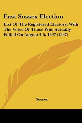East Sussex Election: List Of The Registered Electors, With The Votes Of Those Who Actually Polled On August 4-5, 1837 (1837)