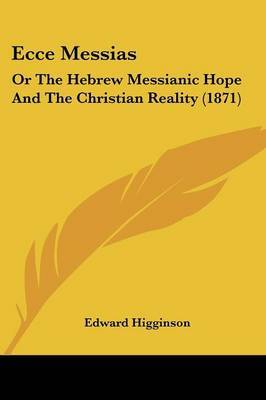 Ecce Messias: Or The Hebrew Messianic Hope And The Christian Reality (1871)