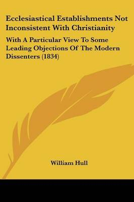 Ecclesiastical Establishments Not Inconsistent With Christianity: With A Particular View To Some Leading Objections Of The Modern Dissenters (1834)