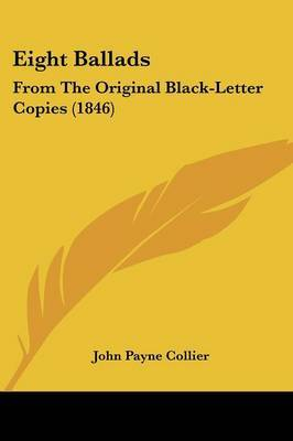 Eight Ballads: From The Original Black-Letter Copies (1846)