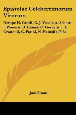 Epistolae Celeberrimorum Virorum: Nempe H. Grotii, G. J. Vossii, A. Schotti, J. Wouerii, D. Heinsii C. Gevartii, I. F. Gronouii, G. Patini, N. Heinsii (1715)