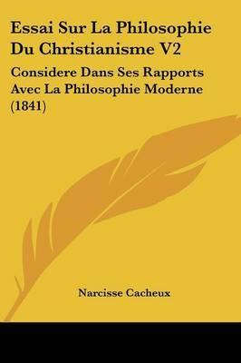 Essai Sur La Philosophie Du Christianisme V2: Considere Dans Ses Rapports Avec La Philosophie Moderne (1841)