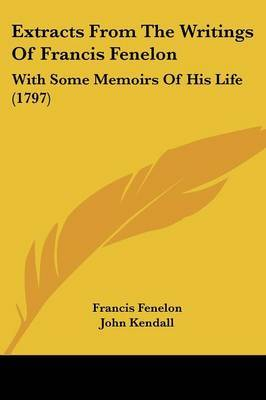 Extracts From The Writings Of Francis Fenelon: With Some Memoirs Of His Life (1797)