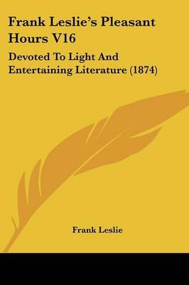 Frank Leslie's Pleasant Hours V16: Devoted To Light And Entertaining Literature (1874)