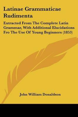 Latinae Grammaticae Rudimenta: Extracted From The Complete Latin Grammar, With Additional Elucidations Fro The Use Of Young Beginners (1853)