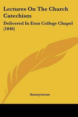 Lectures On The Church Catechism: Delivered In Eton College Chapel (1846)