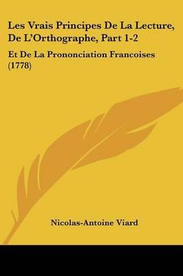 Les Vrais Principes De La Lecture, De L'Orthographe, Part 1-2: Et De La Prononciation Francoises (1778)