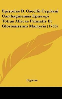 Epistolae D. Caecilii Cypriani Carthaginensis Episcopi Totius Africae Primatis Et Gloriosissimi Martyris (1755)