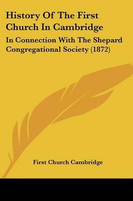 History Of The First Church In Cambridge: In Connection With The Shepard Congregational Society (1872)