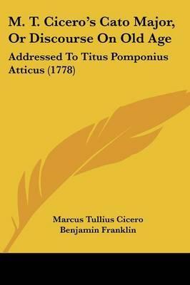 M. T. Cicero's Cato Major, Or Discourse On Old Age: Addressed To Titus Pomponius Atticus (1778)