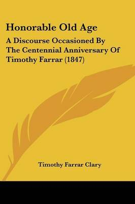 Honorable Old Age: A Discourse Occasioned By The Centennial Anniversary Of Timothy Farrar (1847)