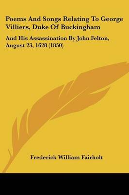 Poems And Songs Relating To George Villiers, Duke Of Buckingham: And His Assassination By John Felton, August 23, 1628 (1850)
