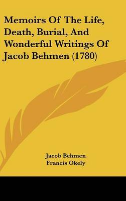 Memoirs Of The Life, Death, Burial, And Wonderful Writings Of Jacob Behmen (1780)