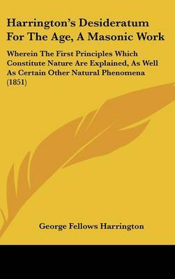 Harrington's Desideratum For The Age, A Masonic Work: Wherein The First Principles Which Constitute Nature Are Explained, As Well As Certain Other Natural Phenomena (1851)