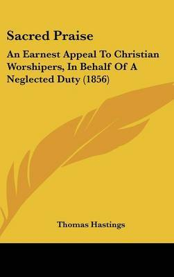 Sacred Praise: An Earnest Appeal To Christian Worshipers, In Behalf Of A Neglected Duty (1856)