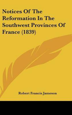 Notices Of The Reformation In The Southwest Provinces Of France (1839)