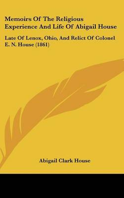 Memoirs Of The Religious Experience And Life Of Abigail House: Late Of Lenox, Ohio, And Relict Of Colonel E. N. House (1861)