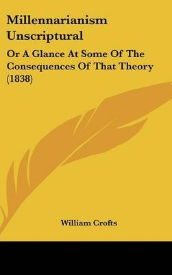 Millennarianism Unscriptural: Or A Glance At Some Of The Consequences Of That Theory (1838)