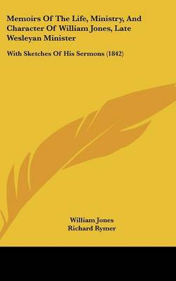 Memoirs Of The Life, Ministry, And Character Of William Jones, Late Wesleyan Minister: With Sketches Of His Sermons (1842)