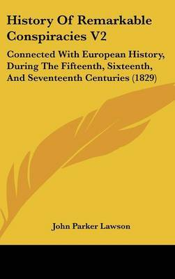 History Of Remarkable Conspiracies V2: Connected With European History, During The Fifteenth, Sixteenth, And Seventeenth Centuries (1829)