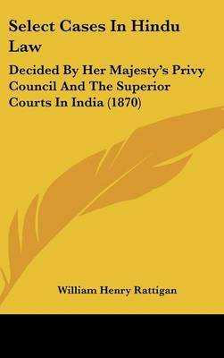Select Cases In Hindu Law: Decided By Her Majesty's Privy Council And The Superior Courts In India (1870)