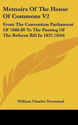 Memoirs Of The House Of Commons V2: From The Convention Parliament Of 1688-89 To The Passing Of The Reform Bill In 1832 (1844)