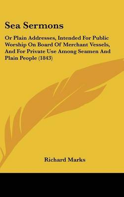 Sea Sermons: Or Plain Addresses, Intended For Public Worship On Board Of Merchant Vessels, And For Private Use Among Seamen And Plain People (1843)